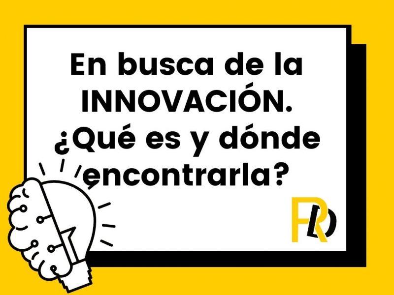 En busca de la innovación. ¿Qué es y dónde encontrarla?